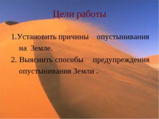Цели работы 1.Установить причины опустынивания на Земле. 2. Выяснить способы
