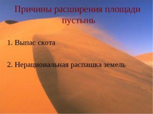 Причины расширения площади пустынь 1. Выпас скота 2. Нерациональная распашка