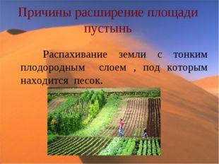 Причины расширение площади пустынь Распахивание земли с тонким плодородным сл