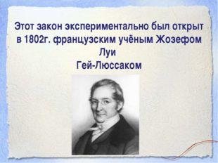 Этот закон экспериментально был открыт в 1802г. французским учёным Жозефом Лу