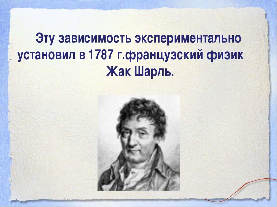 Эту зависимость экспериментально установил в 1787 г.французский физик Жак Шар...