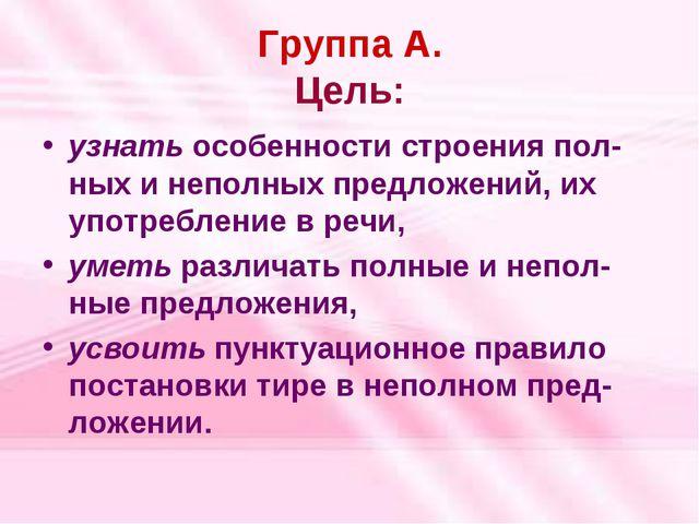 Группа А. Цель: узнать особенности строения пол-ных и неполных предложений, и...