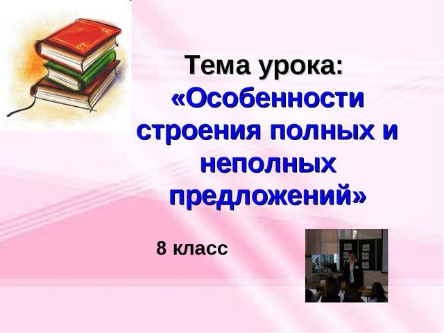Тема урока: «Особенности строения полных и неполных предложений» 8 класс
