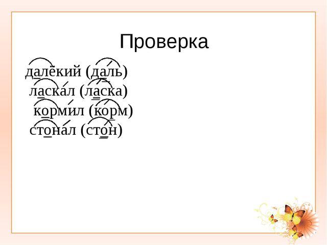 Проверка далёкий (даль) ласкал (ласка) кормил (корм) стонал (стон)