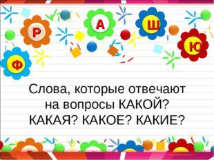 Слова, которые отвечают на вопросы КАКОЙ? КАКАЯ? КАКОЕ? КАКИЕ?