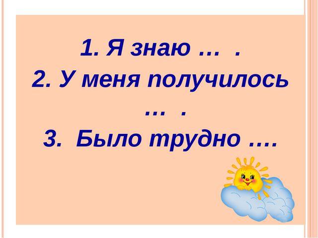 1. Я знаю … . 2. У меня получилось … . 3. Было трудно ….