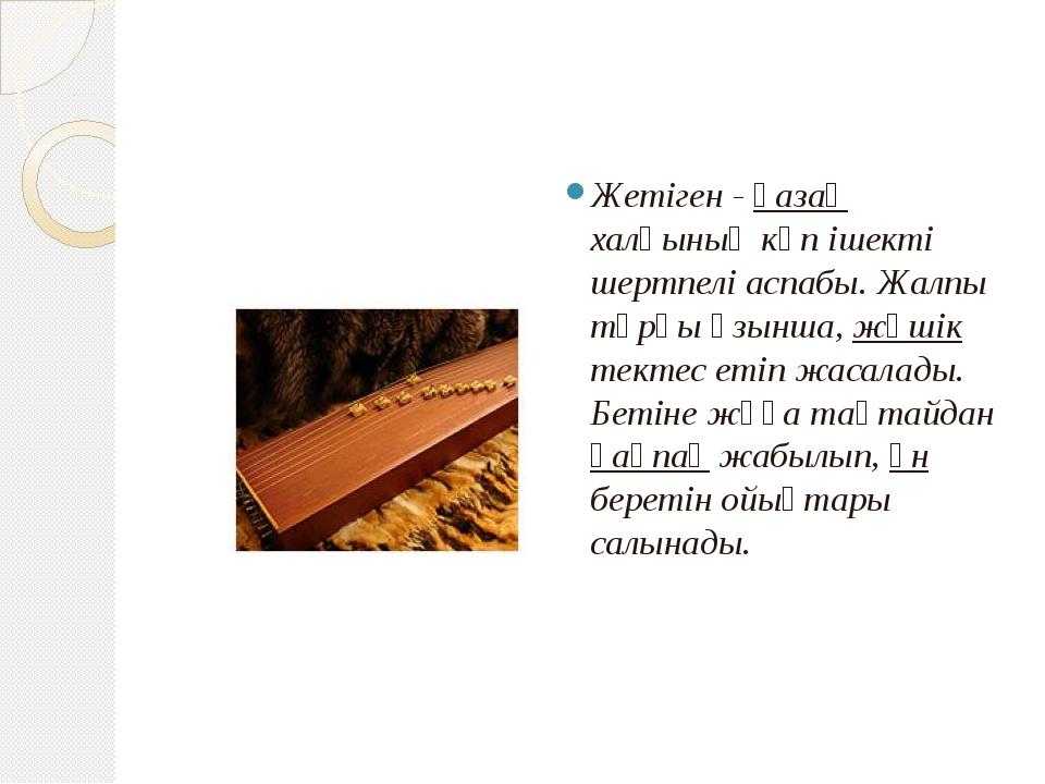 Жетіген - қазақ халқының көп ішекті шертпелі аспабы. Жалпы тұрқы ұзынша, жәш...