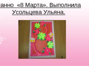 Панно «8 Марта». Выполнила Усольцева Ульяна.