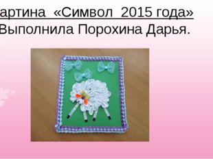 Картина «Символ 2015 года» Выполнила Порохина Дарья.