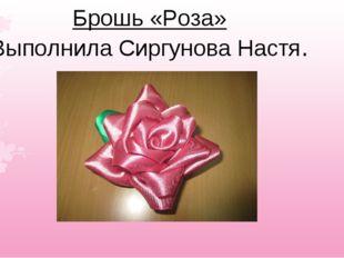 Брошь «Роза» Выполнила Сиргунова Настя.