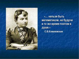 «… нельзя быть математиком, не будучи в то же время поэтом в душе.» С.В.Ковал