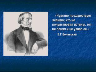 «Чувство предшествует знанию; кто не почувствовал истины, тот не понял и не у