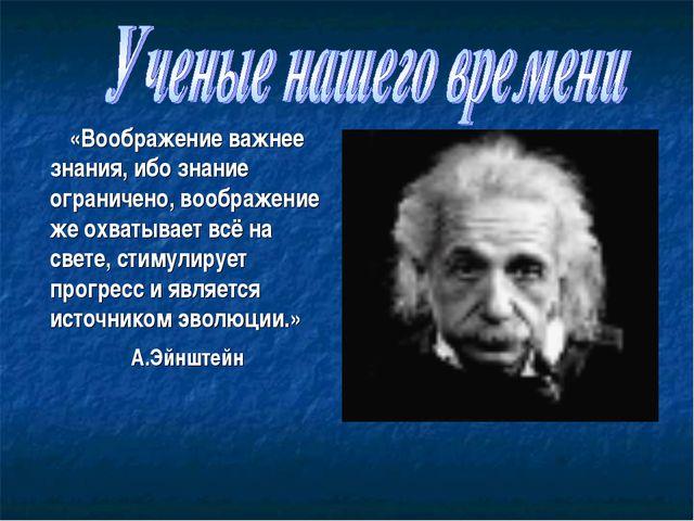 «Воображение важнее знания, ибо знание ограничено, воображение же охватывает...