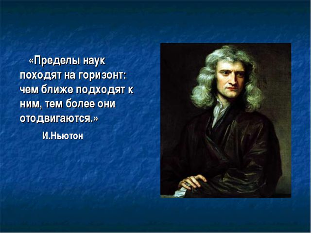 «Пределы наук походят на горизонт: чем ближе подходят к ним, тем более они от...