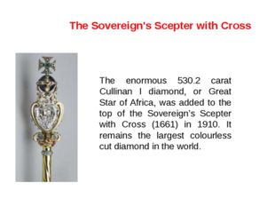 The enormous 530.2 carat Cullinan I diamond, or Great Star of Africa, was add