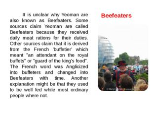 It is unclear why Yeoman are also known as Beefeaters. Some sources claim Ye
