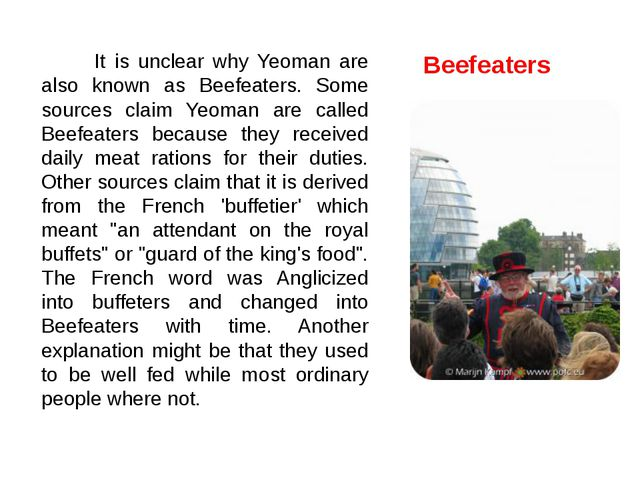 It is unclear why Yeoman are also known as Beefeaters. Some sources claim Ye...