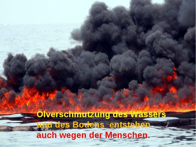 Ölverschmutzung des Wassers und des Bodens entstehen auch wegen der Menschen.