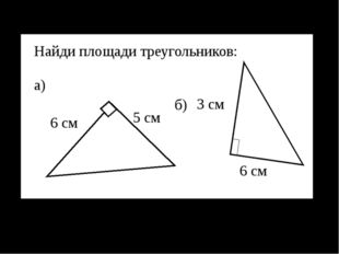 3 см 6 см б) а) Найди площади треугольников: 5 см 6 см