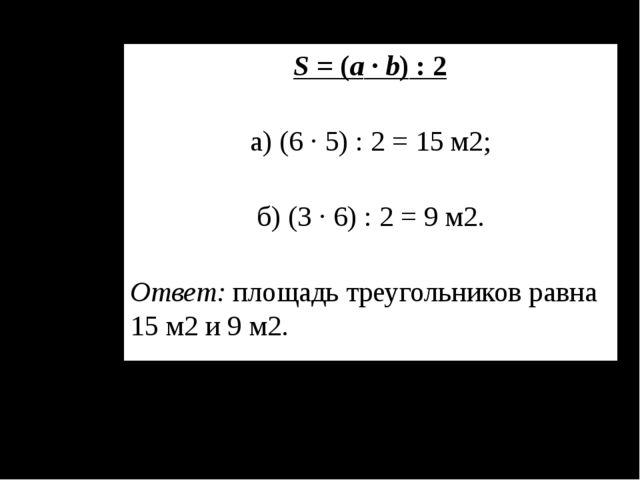 S = (а ∙ b) : 2 а) (6 ∙ 5) : 2 = 15 м2; б) (3 ∙ 6) : 2 = 9 м2. Ответ: площадь...