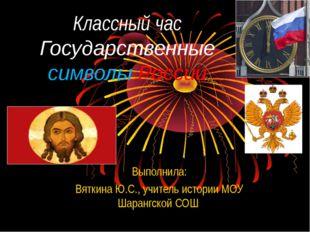 Классный час Государственные символы России Выполнила: Вяткина Ю.С., учитель