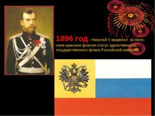 1896 год - Николай II закрепил за бело-сине-красным флагом статус единственно