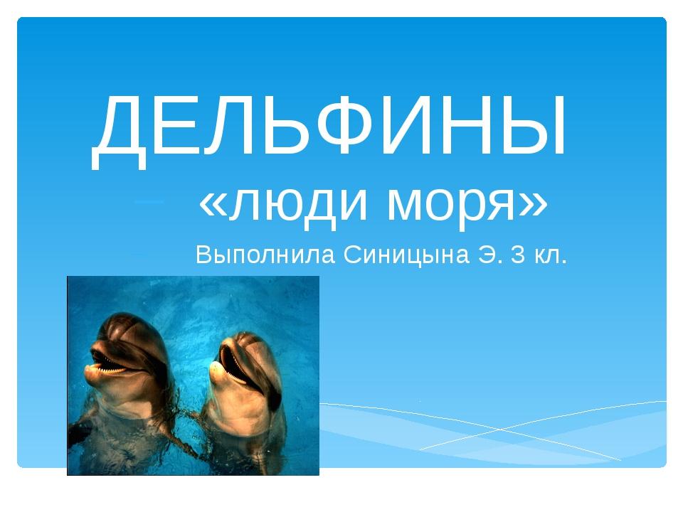 ДЕЛЬФИНЫ «люди моря» Выполнила Синицына Э. 3 кл.