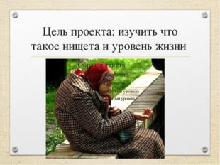 Цель проекта: изучить что такое нищета и уровень жизни