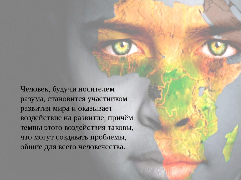 Человек, будучи носителем разума, становится участником развития мира и оказы...