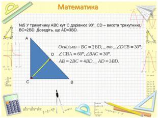 №5 У трикутнику АВС кут С дорівнює 90°, СD – висота трикутника, BC=2BD. Довед