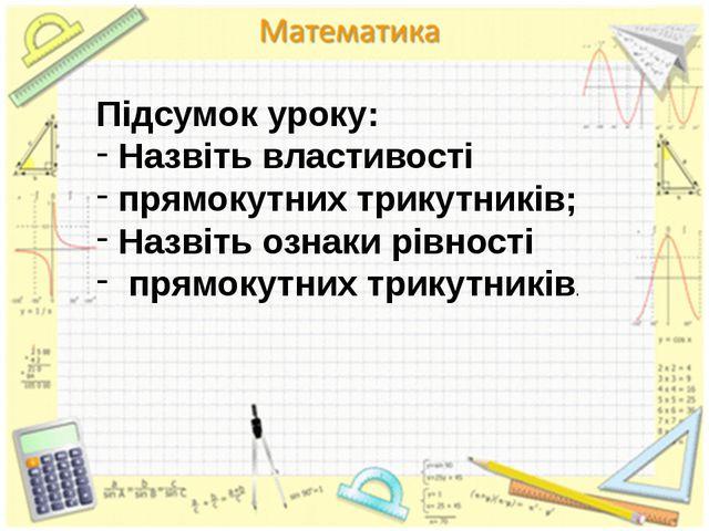 Підсумок уроку: Назвіть властивості прямокутних трикутників; Назвіть ознаки р...