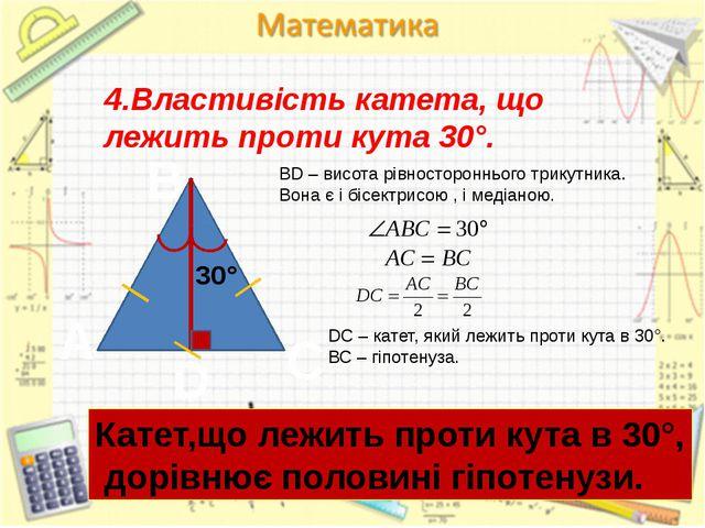 4.Властивість катета, що лежить проти кута 30°. A D C B BD – висота рівностор...
