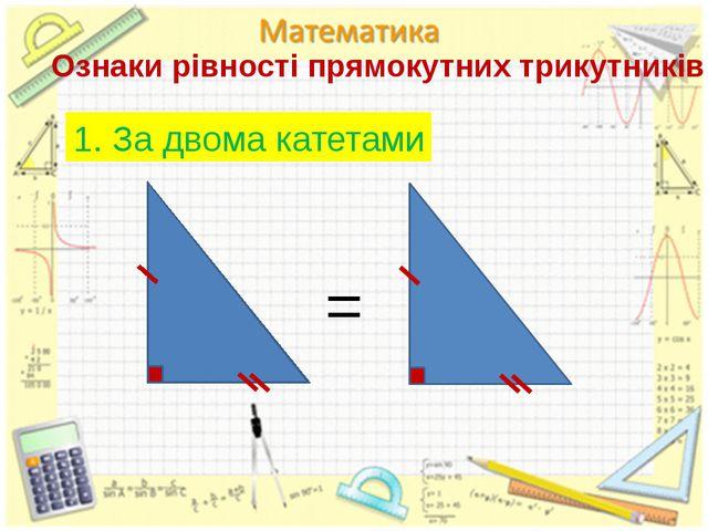 Ознаки рівності прямокутних трикутників 1. За двома катетами =