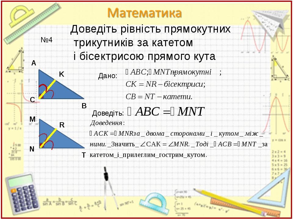 №4 Доведіть рівність прямокутних трикутників за катетом і бісектрисою прямого...