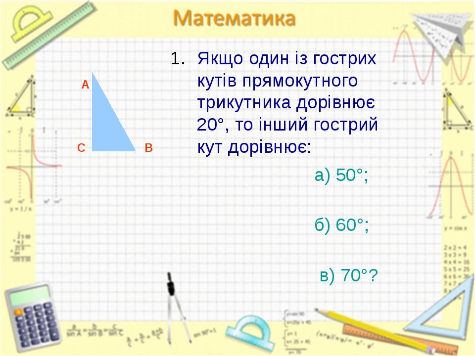 Якщо один із гострих кутів прямокутного трикутника дорівнює 20°, то інший гос...