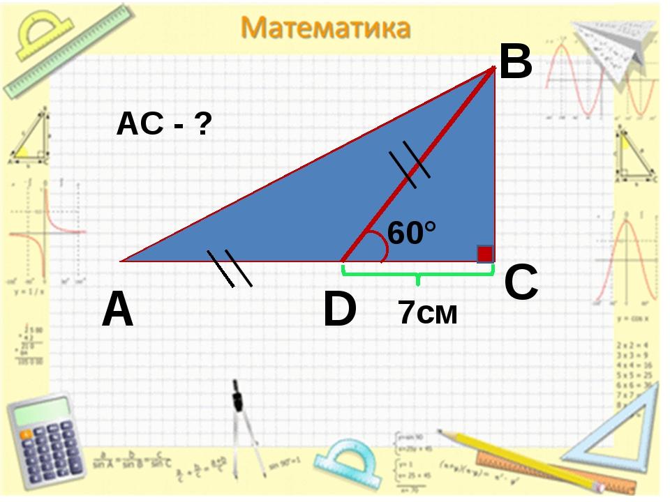 A B C D 60° 7cм АС - ?