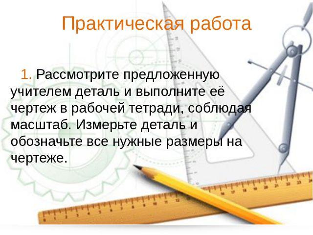 Практическая работа 1. Рассмотрите предложенную учителем деталь и выполните е...