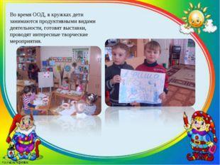 Во время ООД, в кружках дети занимаются продуктивными видами деятельности, го