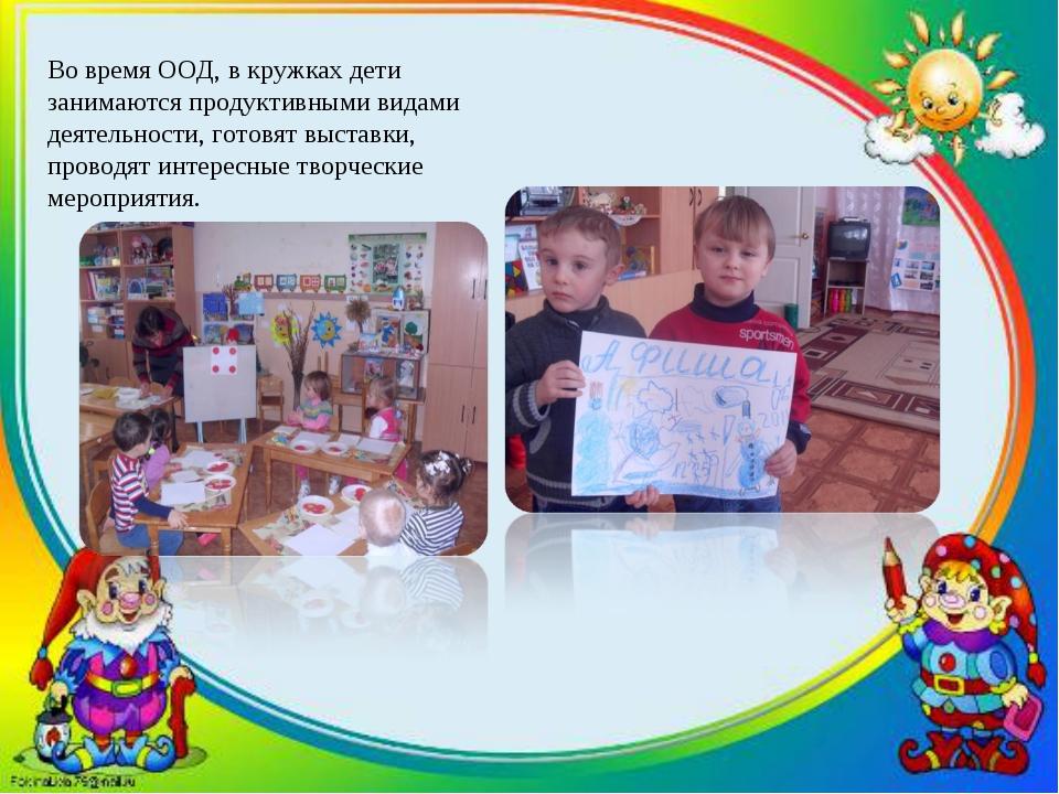 Во время ООД, в кружках дети занимаются продуктивными видами деятельности, го...