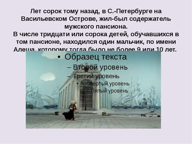 Лет сорок тому назад, в С.-Петербурге на Васильевском Острове, жил-был содерж...