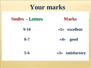Your marks Smiles - Letters	 Marks 9-10	 «5» excellent 8-7	 «4» good 5-6 	 «3