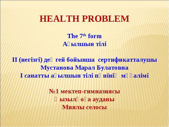 HEALTH PROBLEM The 7th form Ағылшын тілі ІІ (негізгі) деңгей бойынша сертифик...