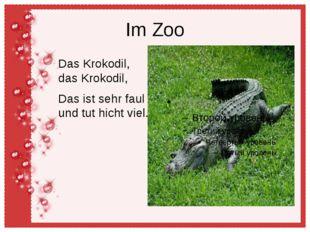 Im Zoo Das Krokodil, das Krokodil, Das ist sehr faul und tut hicht viel.