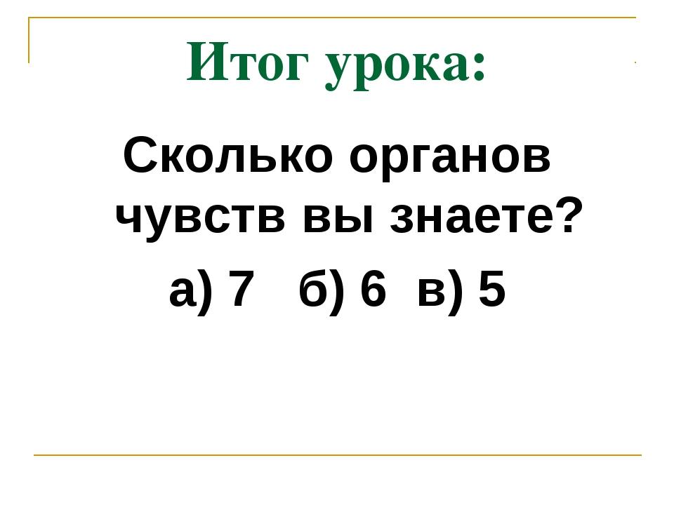 Итог урока: Сколько органов чувств вы знаете? а) 7 б) 6 в) 5