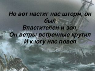 Но вот настиг нас шторм, он был Властителен и зол, Он ветры встречные крутил