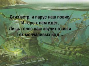 Стих ветр, и парус наш повис, И горе к нам идёт, Лишь голос наш звучит в тиши