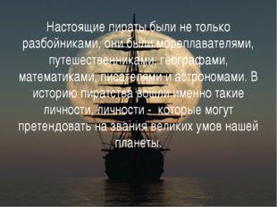 Настоящие пираты были не только разбойниками, они были мореплавателями, путеш