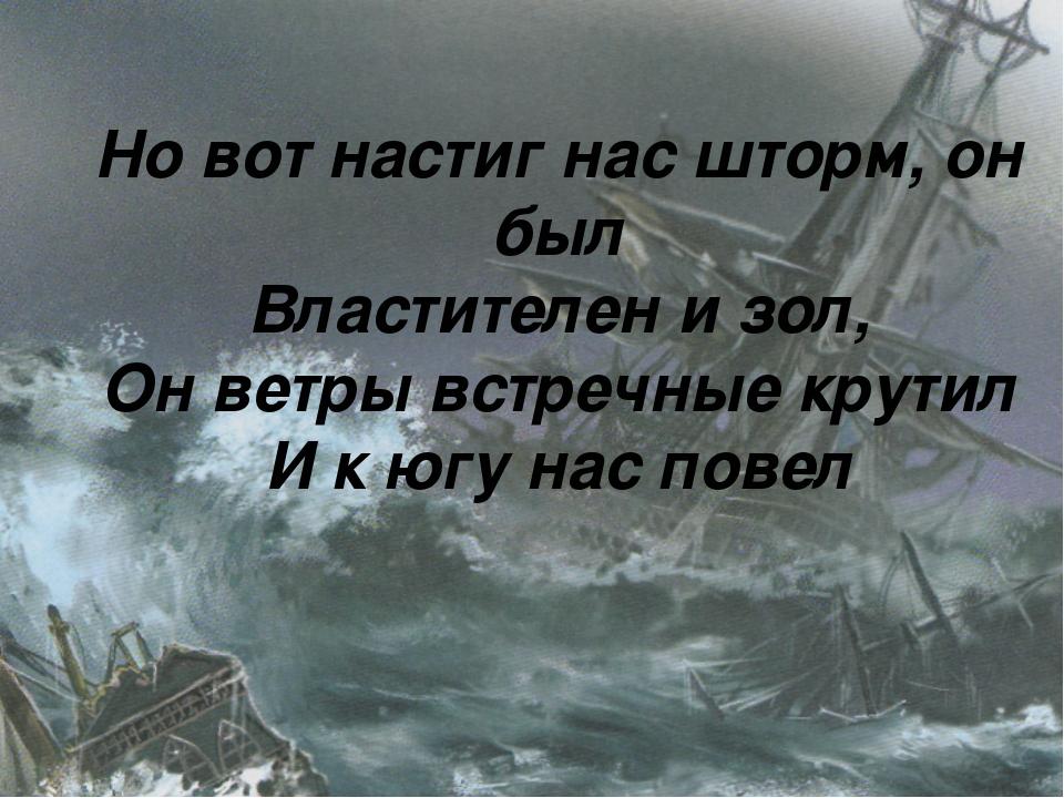 Но вот настиг нас шторм, он был Властителен и зол, Он ветры встречные крутил...
