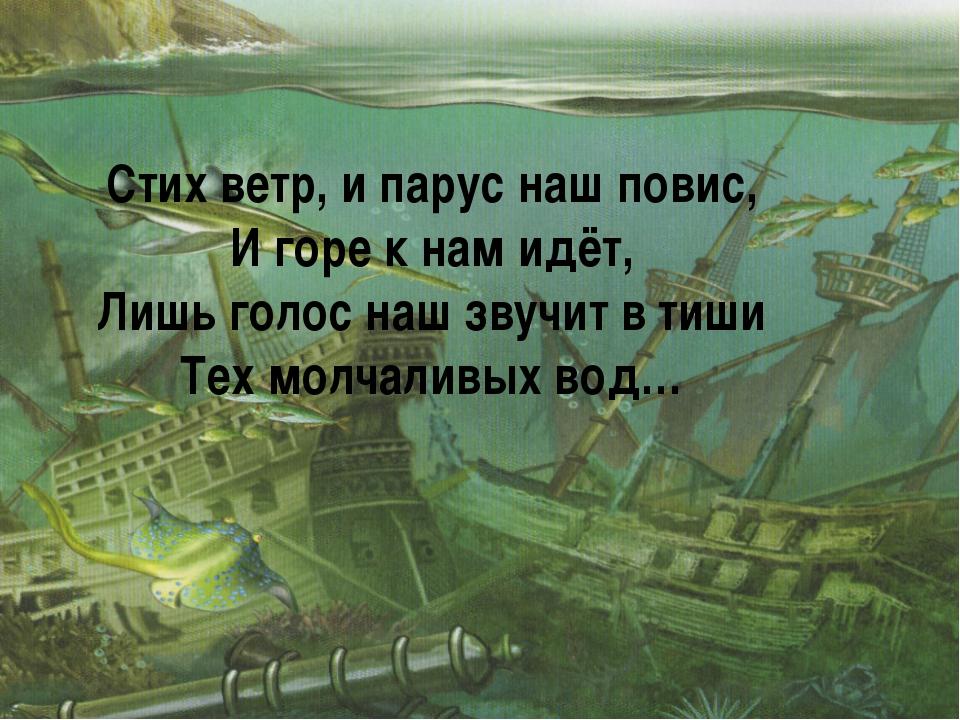 Стих ветр, и парус наш повис, И горе к нам идёт, Лишь голос наш звучит в тиши...