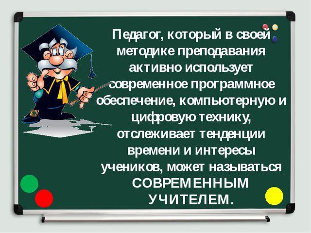 Педагог, который в своей методике преподавания активно использует современное...